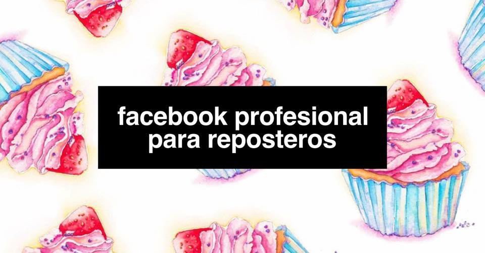 EL NEGOCIO DE LA REPOSTERÍA: CÓMO CREAR UN PERFIL DE FACEBOOK PARA EMPRESA DE REPOSTERÍA  PASO A PASO